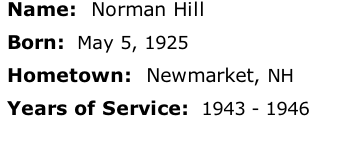 Name:  Norman Hill  Born:  May 5, 1925  Hometown:  Newmarket, NH  Years of Service:  1943 - 1946