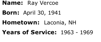 Name:  Ray Vercoe  Born:  April 30, 1941  Hometown:  Laconia, NH  Years of Service:  1963 - 1969
